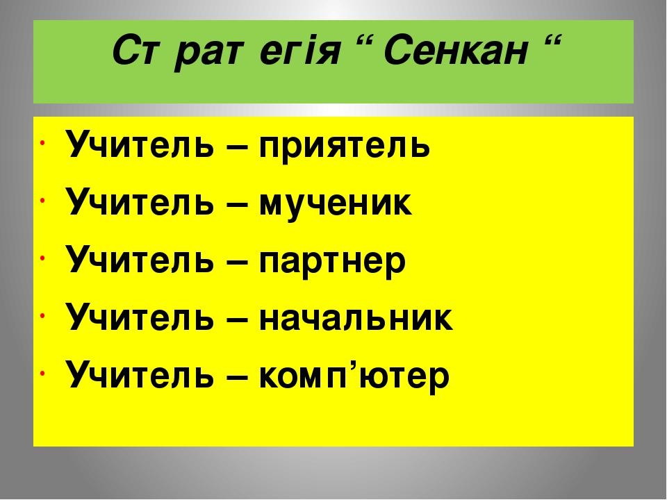 """Стратегія """" Сенкан """" Учитель – приятель Учитель – мученик Учитель – партнер Учитель – начальник Учитель – комп'ютер"""