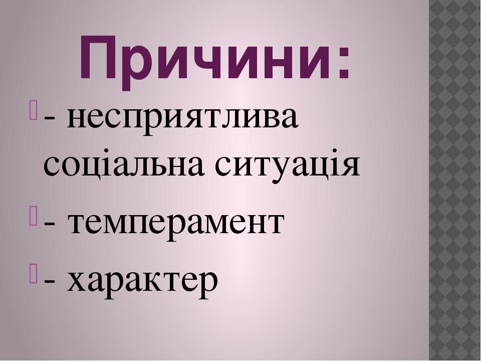 Причини: - несприятлива соціальна ситуація - темперамент - характер