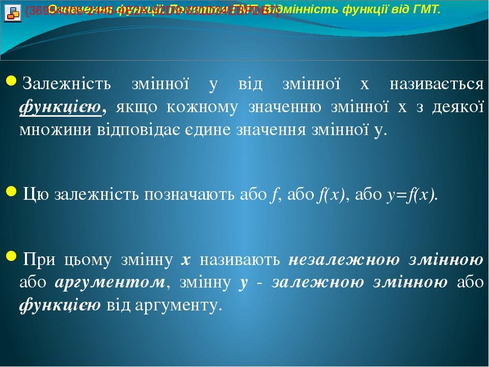 Залежність змінної у від змінної х називається функцією, якщо кожному значенню змінної х з деякої множини відповідає єдине значення змінної у. Цю з...