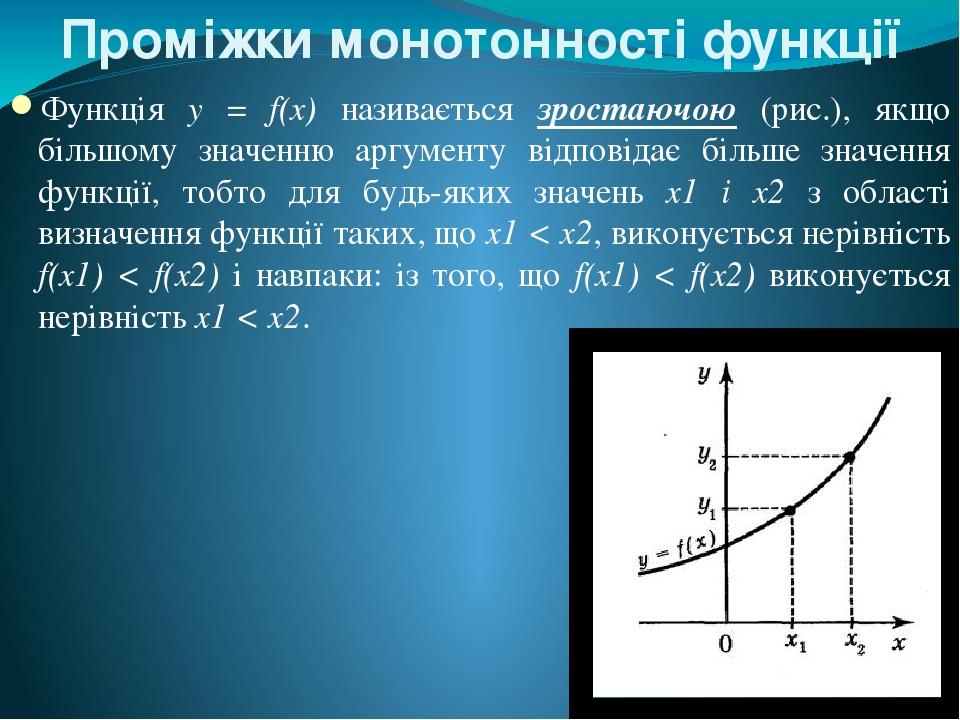 Проміжки монотонності функції Функція у = f(x) називається зростаючою (рис.), якщо більшому значенню аргументу відповідає більше значення функції, ...