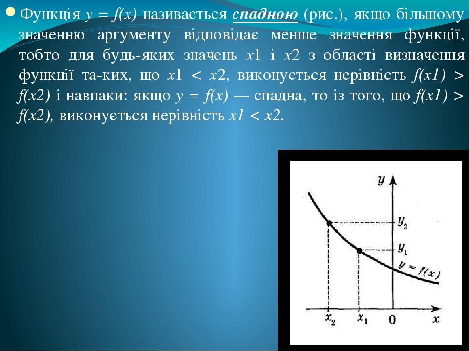 Функція у = f(x) називається спадною (рис.), якщо більшому значенню аргументу відповідає менше значення функції, тобто для будь-яких значень х1 і х...