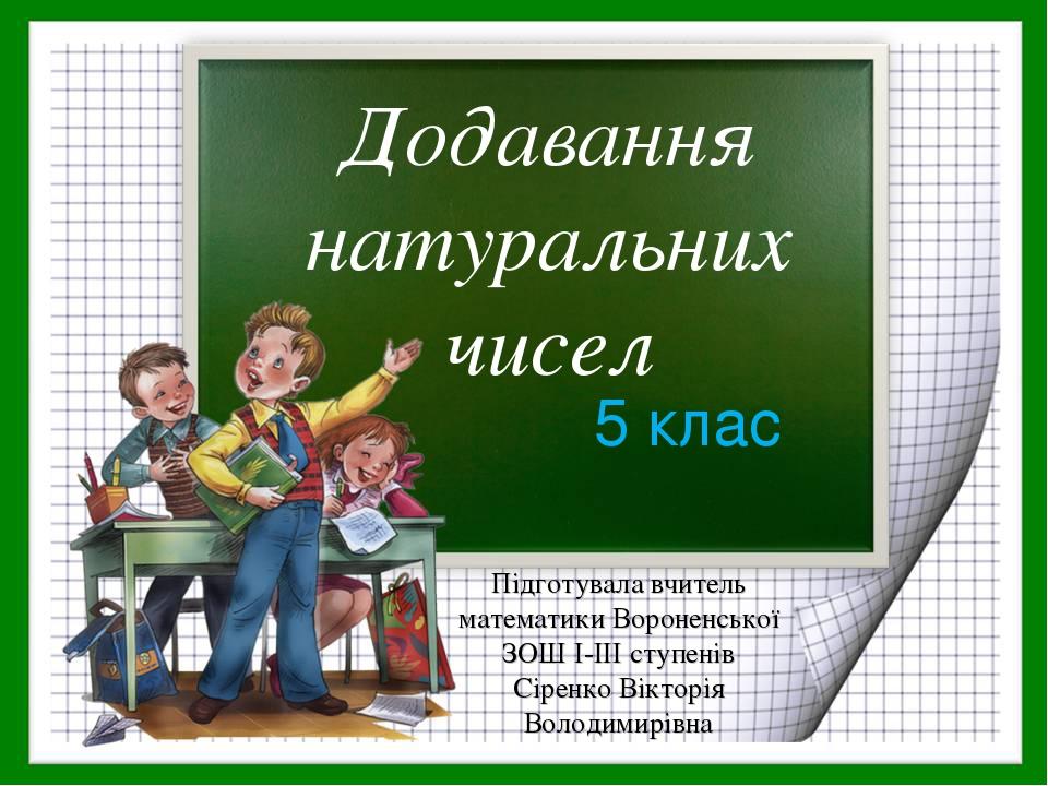 Додавання натуральних чисел 5 клас Підготувала вчитель математики Вороненської ЗОШ І-ІІІ ступенів Сіренко Вікторія Володимирівна