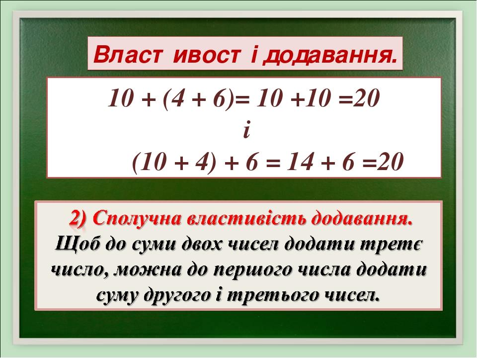 10 + (4 + 6)= 10 +10 =20 і (10 + 4) + 6 = 14 + 6 =20 Властивості додавання.