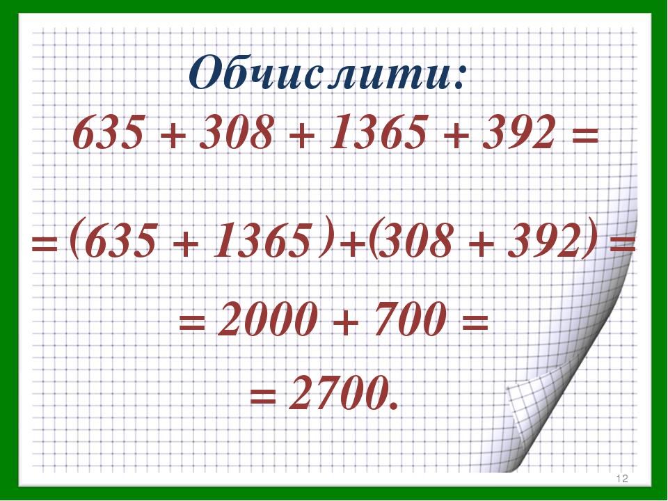 Обчислити: 635 + 308 + 1365 + 392 = = 635 + 1365 + 308 + 392 = ( ( ) ) = 2000 + 700 = = 2700. *
