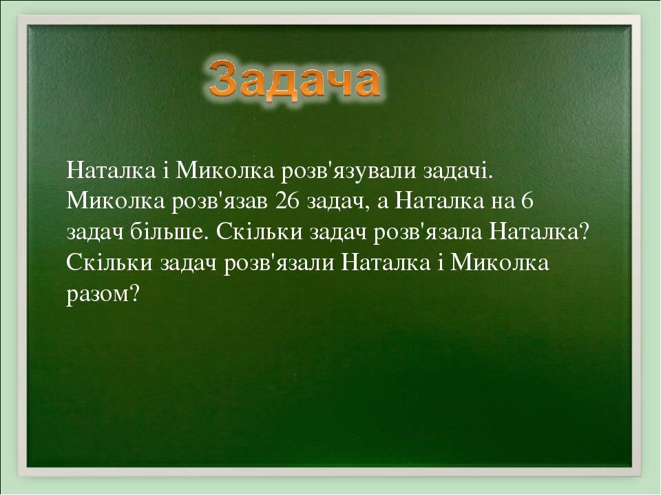 Наталка і Миколка розв'язували задачі. Миколка розв'язав 26 задач, а Наталка на 6 задач більше. Скільки задач розв'язала Наталка? Скільки задач роз...