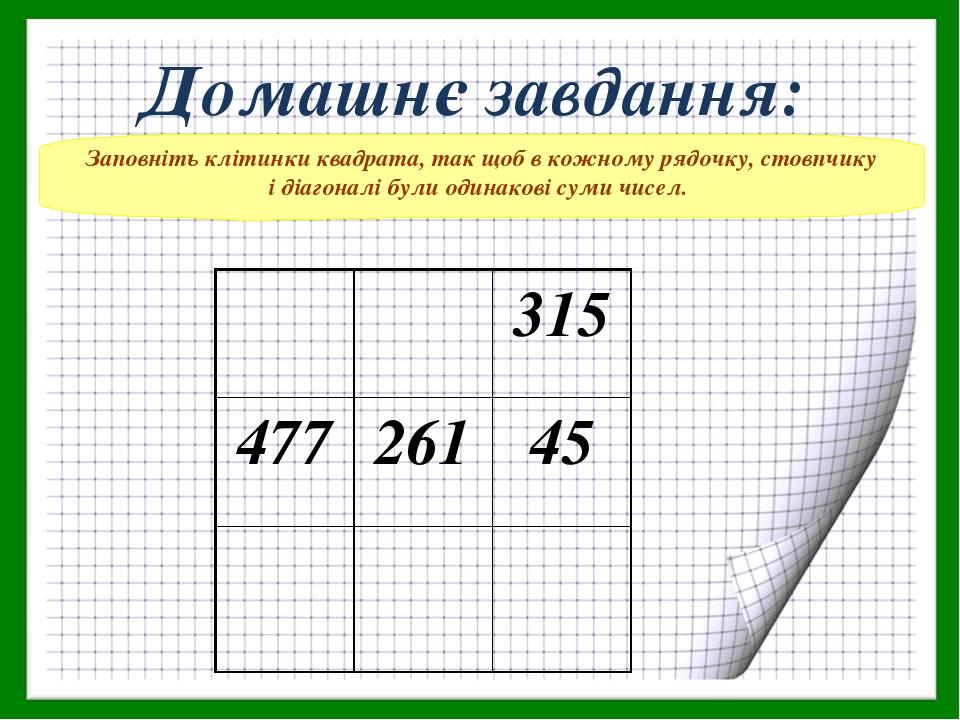 Заповніть клітинки квадрата, так щоб в кожному рядочку, стовпчику і діагоналі були одинакові суми чисел. Домашнє завдання: 315 477 261 45