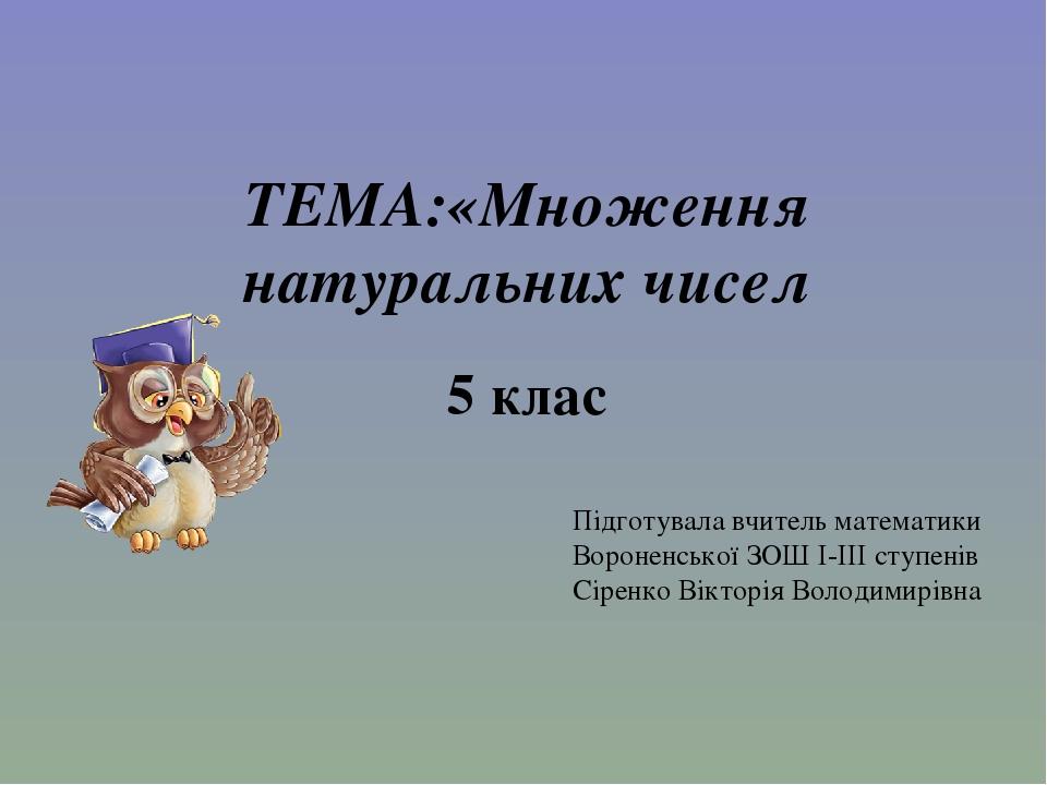 ТЕМА:«Множення натуральних чисел 5 клас Підготувала вчитель математики Вороненської ЗОШ І-ІІІ ступенів Сіренко Вікторія Володимирівна