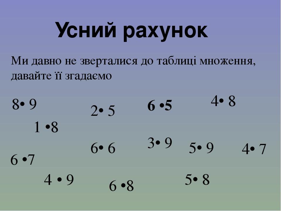 Ми давно не зверталися до таблиці множення, давайте її згадаємо Усний рахунок 6 •7 8• 9 4·• 9 6 •8 5• 8 6• 6 4• 7 5• 9 4• 8 6 •5 3• 9 1 •8 2• 5