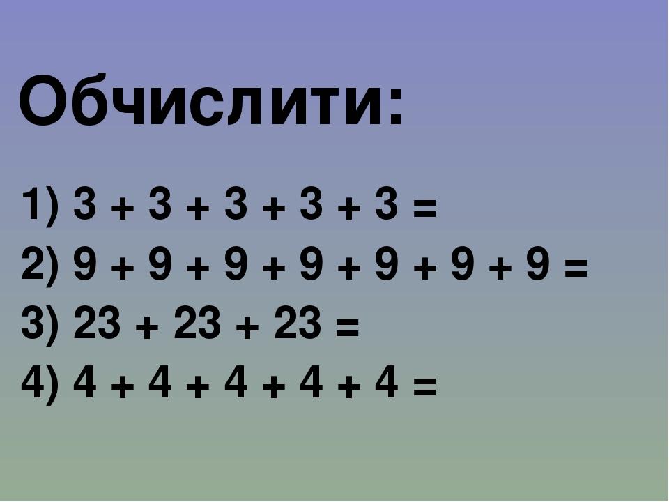 Обчислити: 1) 3 + 3 + 3 + 3 + 3 = 2) 9 + 9 + 9 + 9 + 9 + 9 + 9 = 3) 23 + 23 + 23 = 4) 4 + 4 + 4 + 4 + 4 =