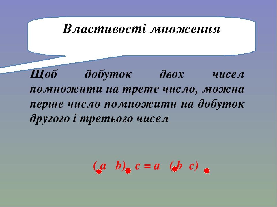 Щоб добуток двох чисел помножити на третє число, можна перше число помножити на добуток другого і третього чисел Властивості множення ( a b) c = a ...