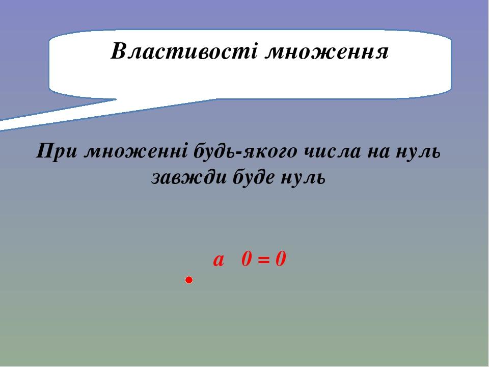 При множенні будь-якого числа на нуль завжди буде нуль Властивості множення a 0 = 0