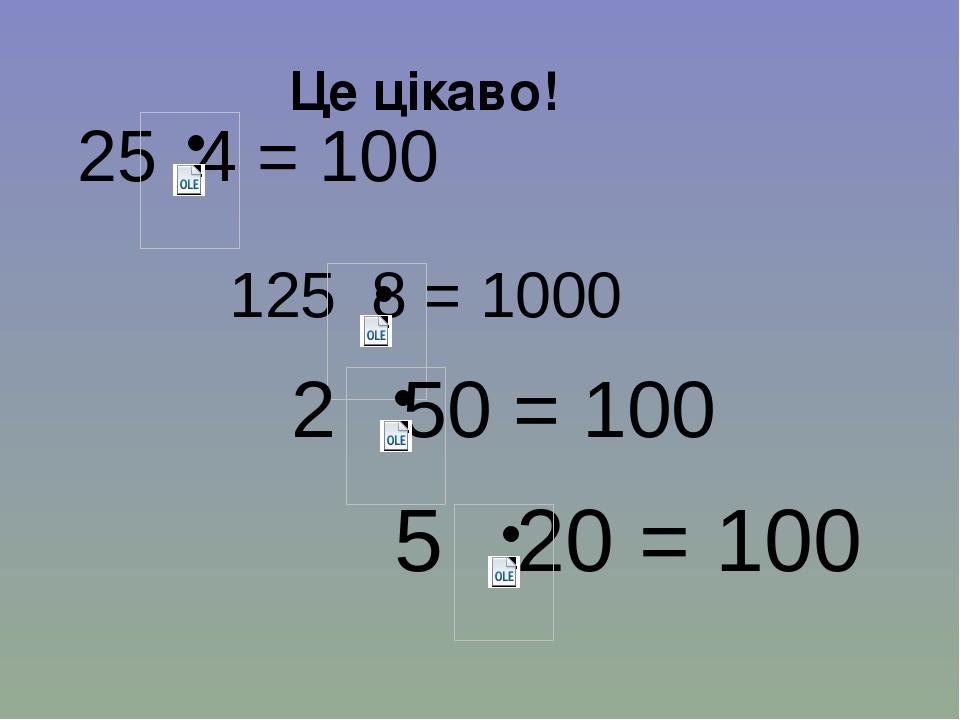 Це цікаво! 25 4 = 100 125 8 = 1000 5 20 = 100 2 50 = 100