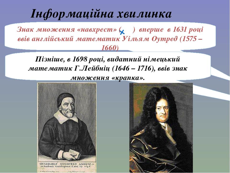 Пізніше, в 1698 році, видатний німецький математик Г.Лейбніц (1646 – 1716), ввів знак множення «крапка». Інформаційна хвилинка Знак множення «навхр...
