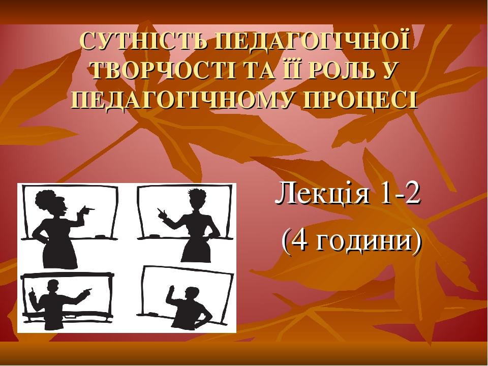 СУТНІСТЬ ПЕДАГОГІЧНОЇ ТВОРЧОСТІ ТА ЇЇ РОЛЬ У ПЕДАГОГІЧНОМУ ПРОЦЕСІ Лекція 1-2 (4 години)