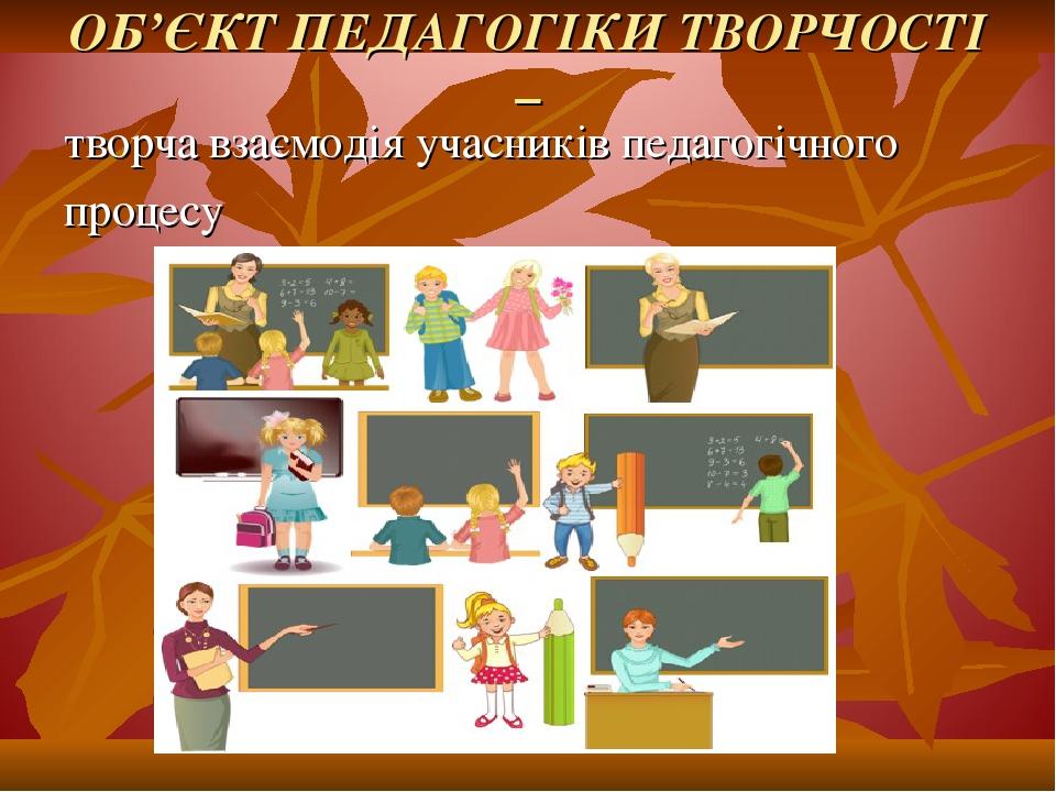 ОБ'ЄКТ ПЕДАГОГІКИ ТВОРЧОСТІ – творча взаємодія учасників педагогічного процесу