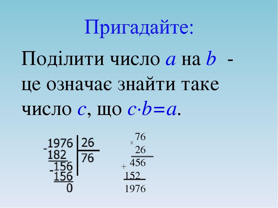 Поділити число а на b - це означає знайти таке число с, що с·b=а.