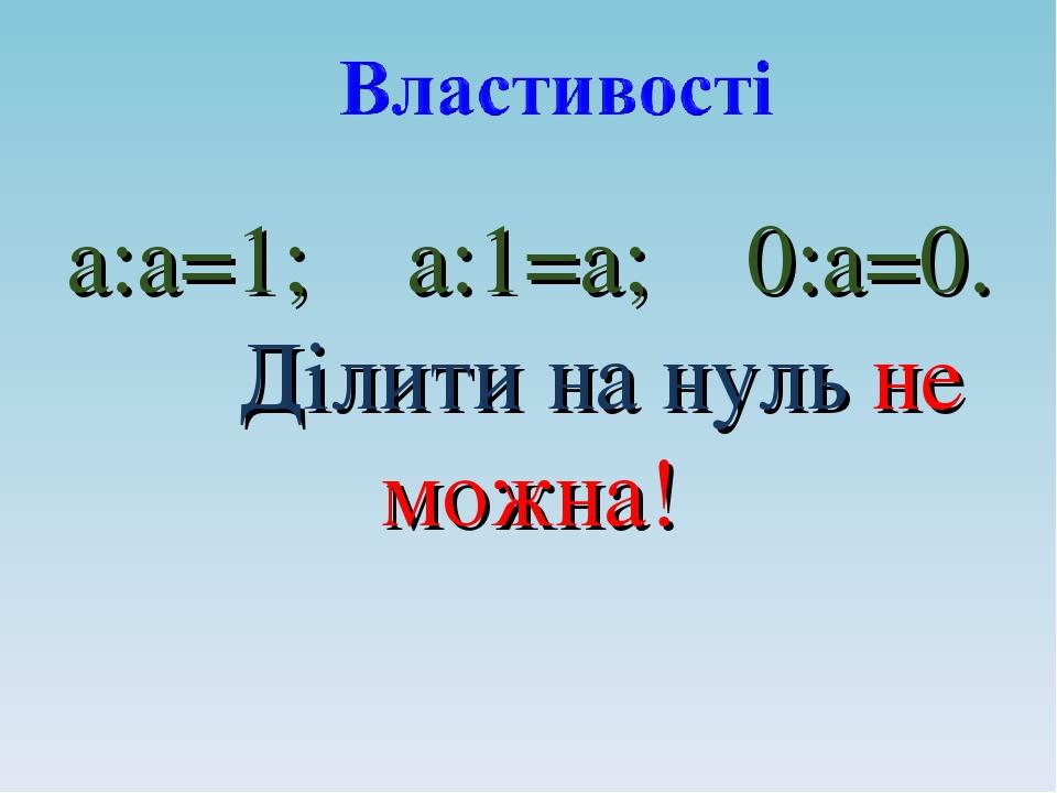 а:а=1; а:1=а; 0:а=0. Ділити на нуль не можна!