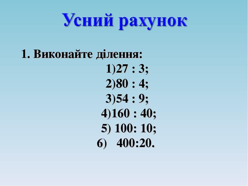 1. Виконайте ділення: 27 : 3; 80 : 4; 54 : 9; 160 : 40; 100: 10; 400:20.