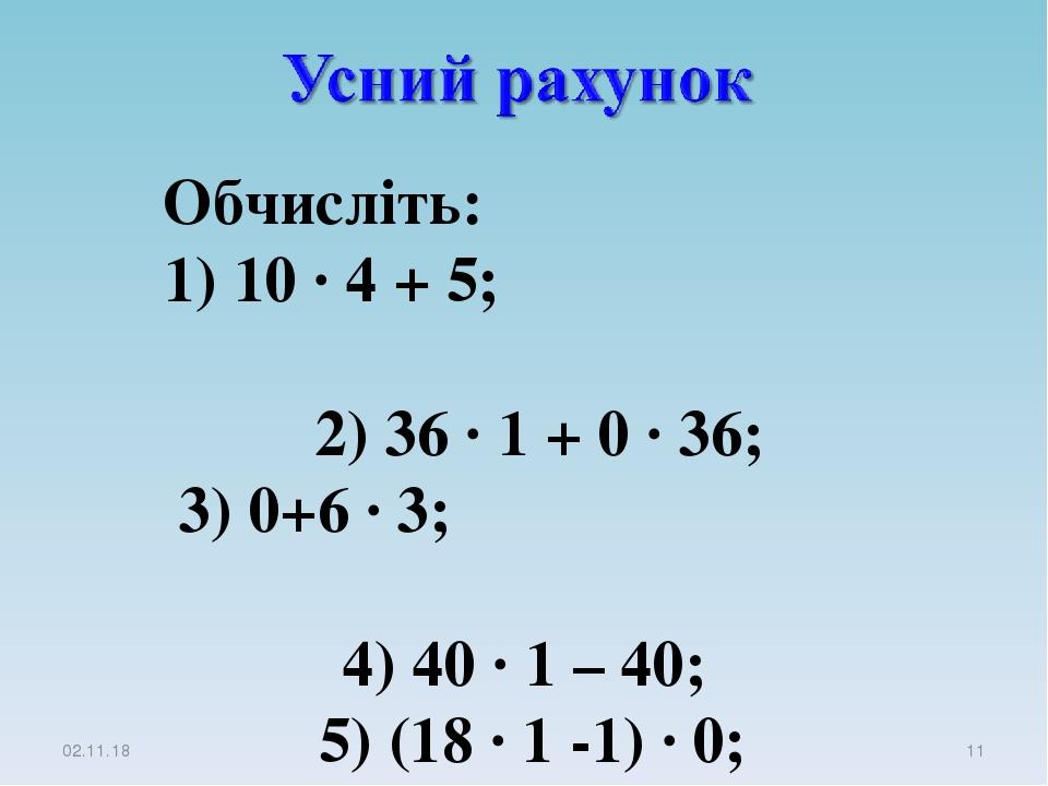 * * Обчисліть: 1) 10 · 4 + 5; 2) 36 · 1 + 0 · 36; 3) 0+6 · 3; 4) 40 · 1 – 40; 5) (18 · 1 -1) · 0; 6) (48 + 556) · 0.