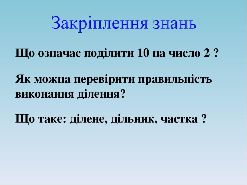 Що означає поділити 10 на число 2 ? Як можна перевірити правильність виконання ділення? Що таке: ділене, дільник, частка ?