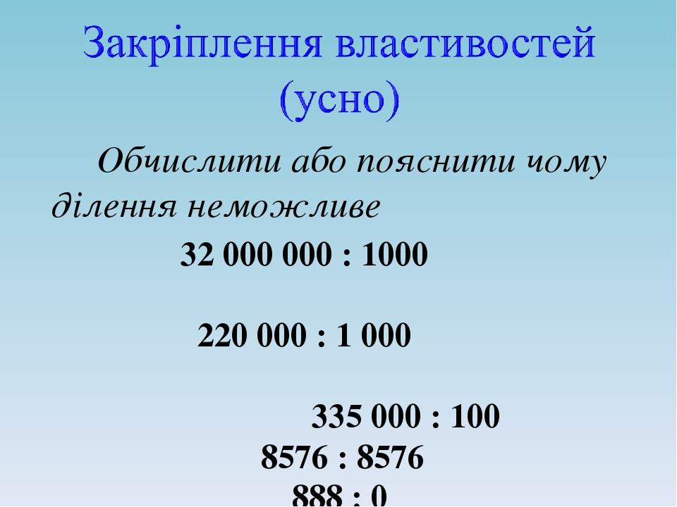 Обчислити або пояснити чому ділення неможливе 32 000 000 : 1000 220 000 : 1000 335 000 : 100 8576 : 8576 888 : 0 8 : 8
