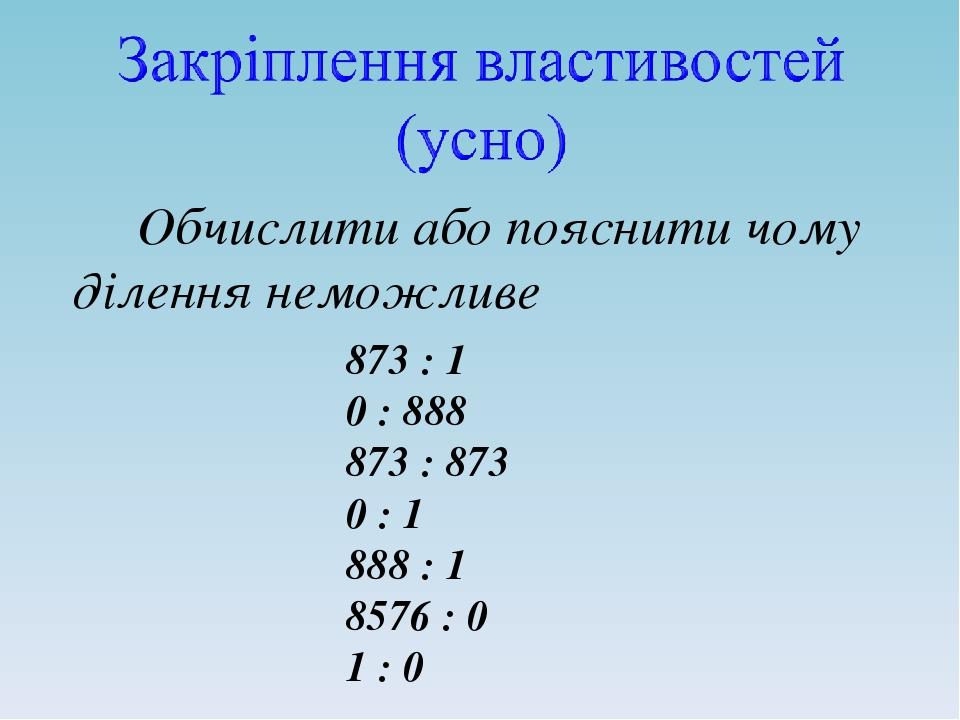 Обчислити або пояснити чому ділення неможливе 873 : 1 0 : 888 873 : 873 0 : 1 888 : 1 8576 : 0 1 : 0