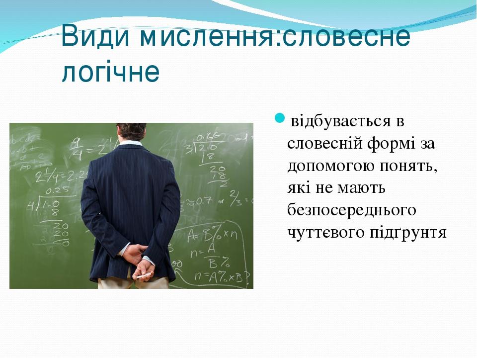 Види мислення:словесне логічне відбувається в словесній формі за допомогою понять, які не мають безпосереднього чуттєвого підґрунтя
