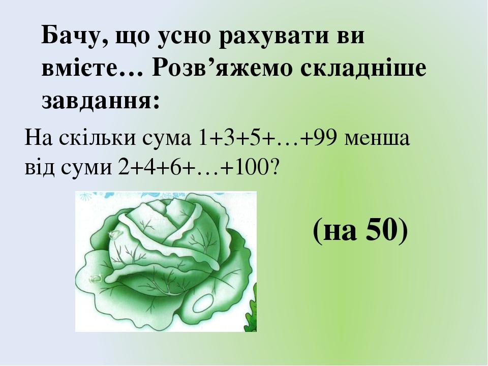 Бачу, що усно рахувати ви вмієте… Розв'яжемо складніше завдання: На скільки сума 1+3+5+…+99 менша від суми 2+4+6+…+100? (на 50)