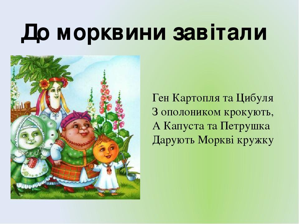 Ген Картопля та Цибуля З ополоником крокують, А Капуста та Петрушка Дарують Моркві кружку До морквини завітали