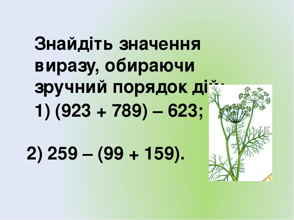 Знайдіть значення виразу, обираючи зручний порядок дій: 1) (923 + 789) – 623; 2) 259 – (99 + 159).