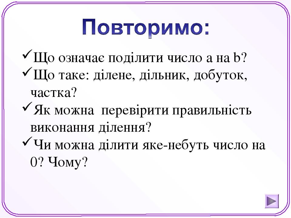 Що означає поділити число а на b? Що таке: ділене, дільник, добуток, частка? Як можна перевірити правильність виконання ділення? Чи можна ділити як...