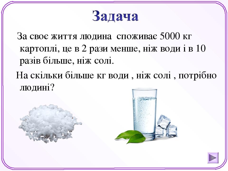 За своє життя людина споживає 5000 кг картоплі, це в 2 рази менше, ніж води і в 10 разів більше, ніж солі. На скільки більше кг води , ніж солі , п...
