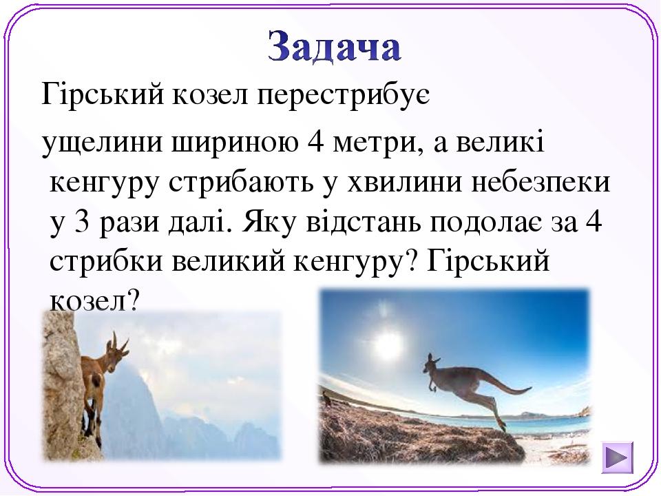 Гірський козел перестрибує ущелини шириною 4 метри, а великі кенгуру стрибають у хвилини небезпеки у 3 рази далі. Яку відстань подолає за 4 стрибки...