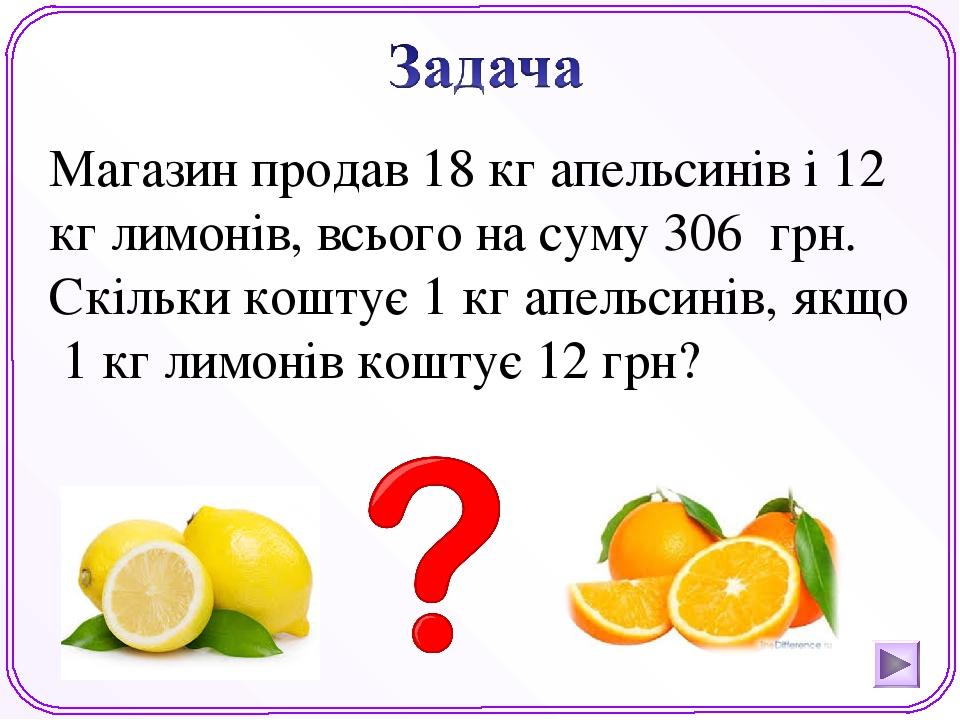 Магазин продав 18 кг апельсинів і 12 кг лимонів, всього на суму 306 грн. Скільки коштує 1 кг апельсинів, якщо 1 кг лимонів коштує 12 грн?