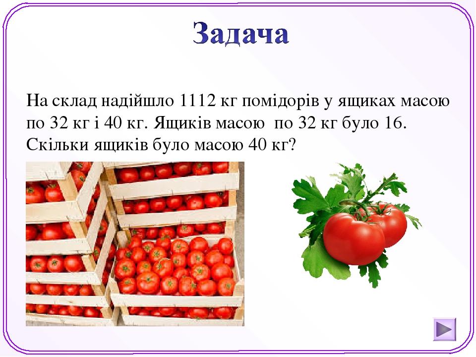 На склад надійшло 1112 кг помідорів у ящиках масою по 32 кг і 40 кг. Ящиків масою по 32 кг було 16. Скільки ящиків було масою 40 кг?