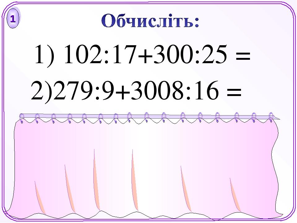 18 219 1) 102:17+300:25 = 1 2)279:9+3008:16 =