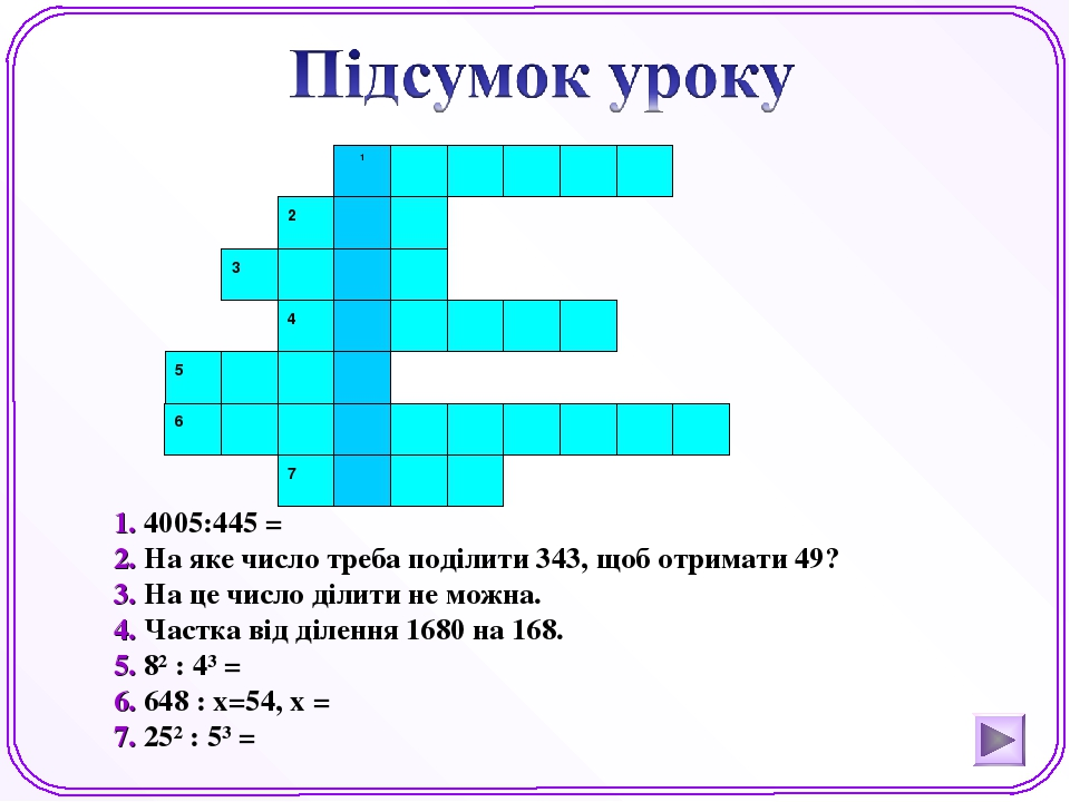 1. 4005:445 = 2. На яке число треба поділити 343, щоб отримати 49? 3. На це число ділити не можна. 4. Частка від ділення 1680 на 168. 5. 8² : 4³ = ...