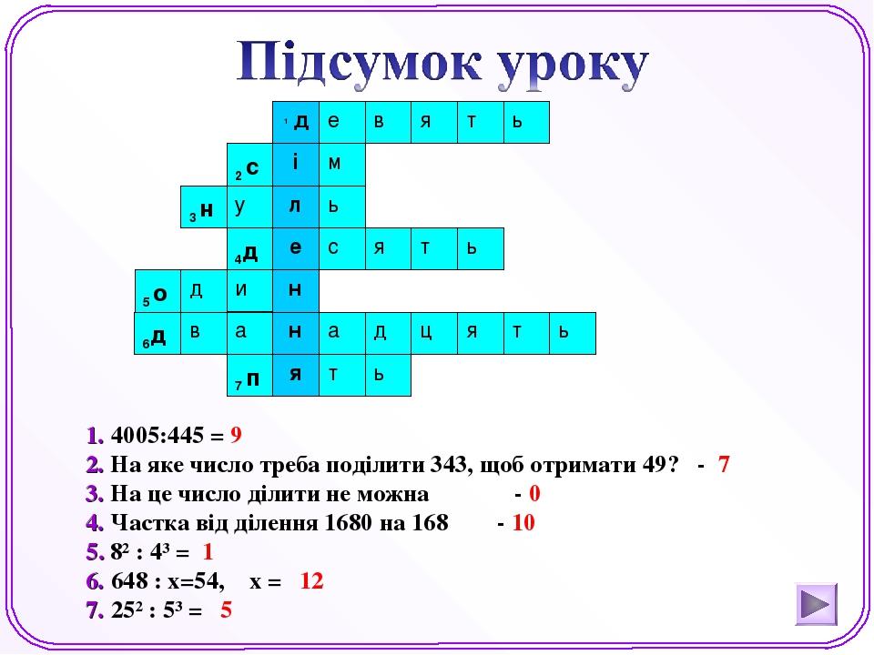 1. 4005:445 = 9 2. На яке число треба поділити 343, щоб отримати 49? - 7 3. На це число ділити не можна - 0 4. Частка від ділення 1680 на 168 - 10 ...