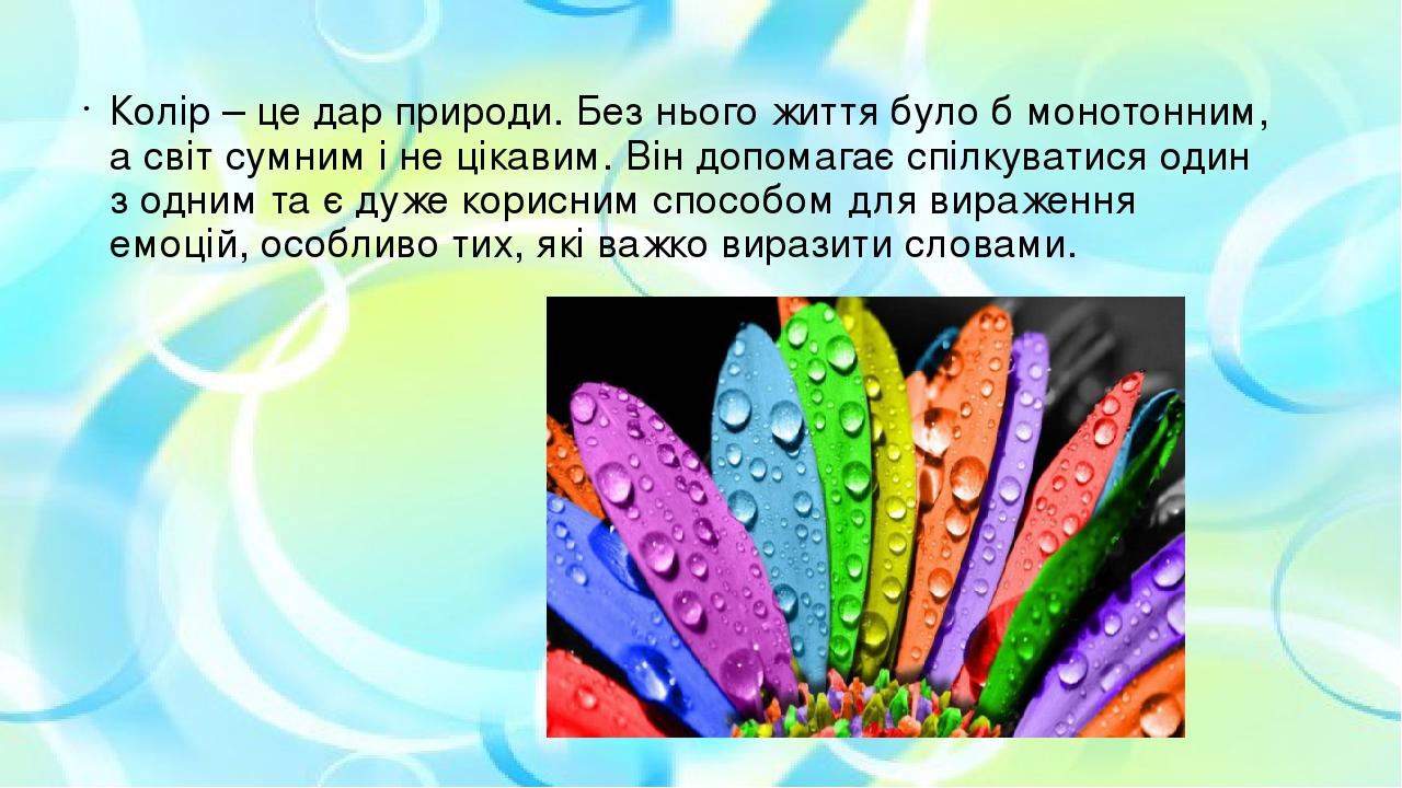 Колір – це дар природи. Без нього життя було б монотонним, а світ сумним і не цікавим. Він допомагає спілкуватися один з одним та є дуже корисним с...