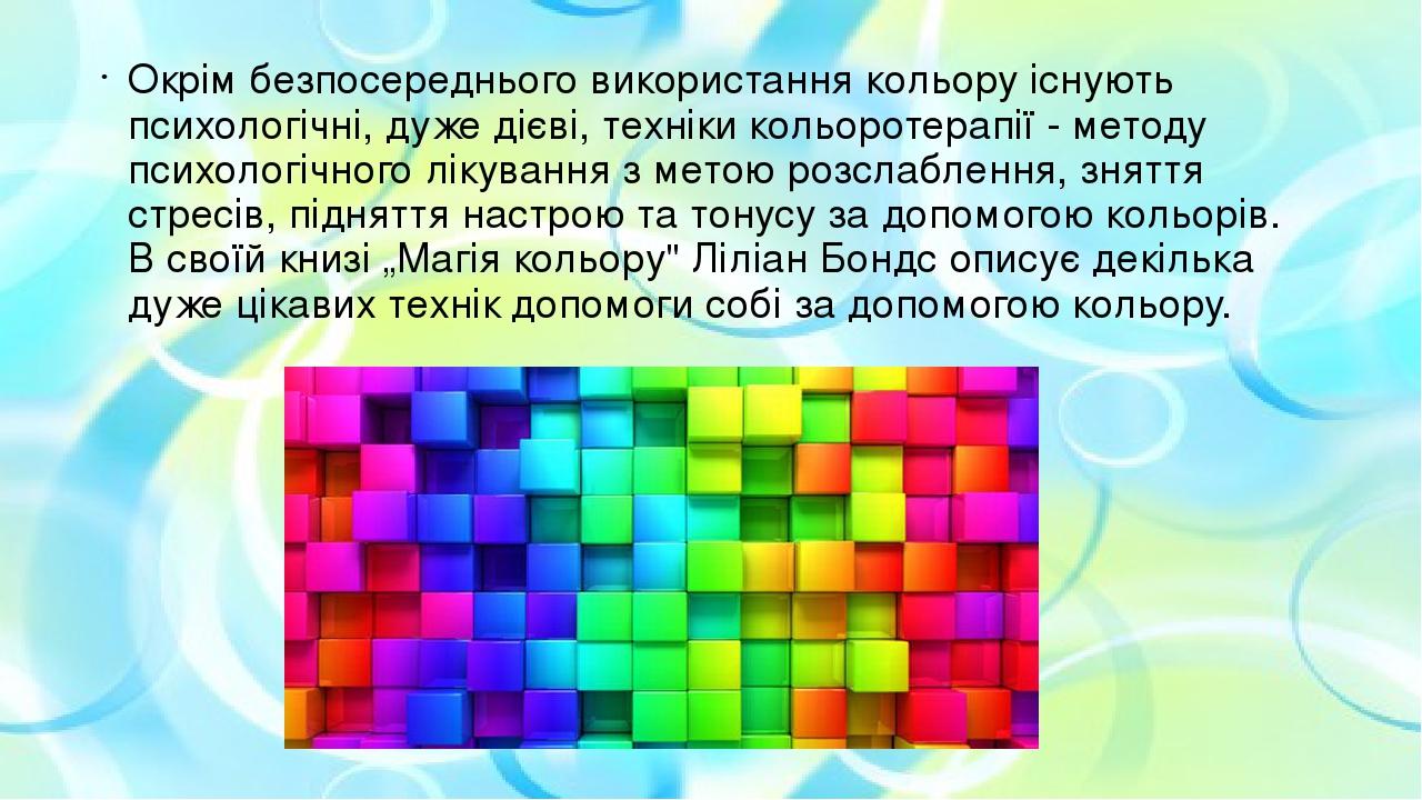 Окрім безпосереднього використання кольору існують психологічні, дуже дієві, техніки кольоротерапії - методу психологічного лікування з метою розсл...