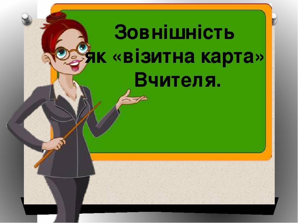 Зовнішність як «візитна карта» Вчителя.
