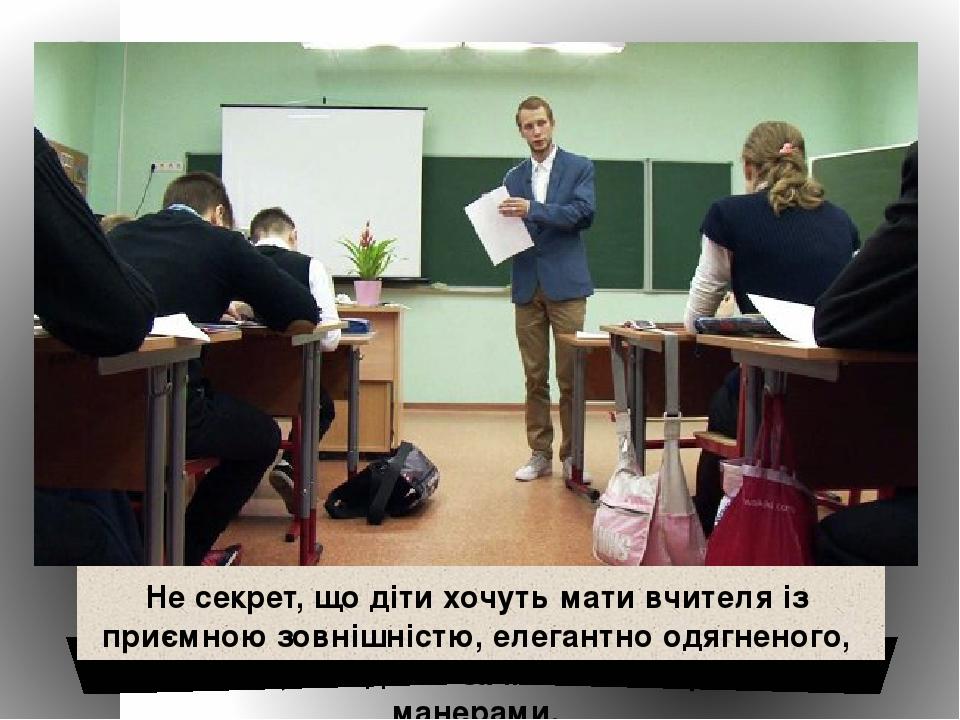 Не секрет, що діти хочуть мати вчителя із приємною зовнішністю, елегантно одягненого, охайного, з модною зачіскою та хорошими манерами.