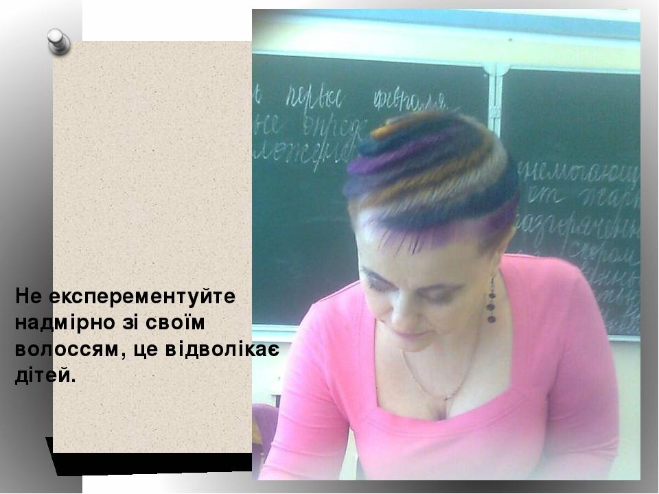 Не експерементуйте надмірно зі своїм волоссям, це відволікає дітей.