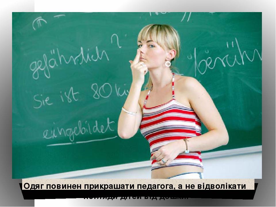 Одяг повинен прикрашати педагога, а не відволікати погляди дітей від дошки.