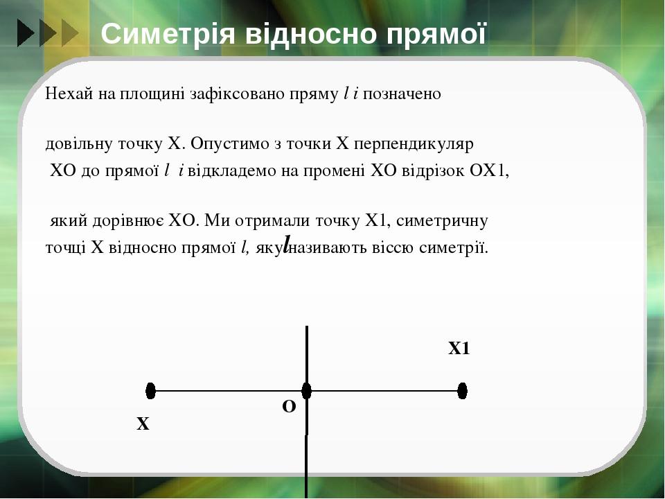 Симетрія відносно прямої Нехай на площині зафіксовано пряму l і позначено довільну точку Х. Опустимо з точки Х перпендикуляр ХО до прямої l і відкл...
