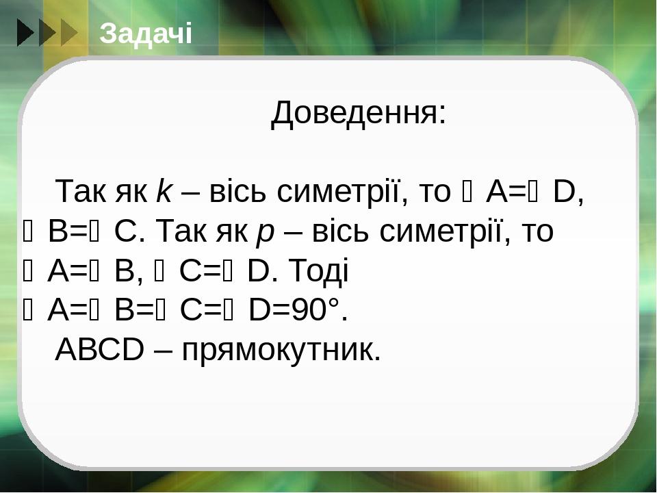 Задачі Доведення: Так як k – вісь симетрії, то А=D, В=С. Так як р – вісь симетрії, то А=В, С=D. Тоді А=В=С=D=90°. АВСD – прямокутник.