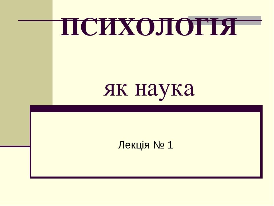 ПСИХОЛОГІЯ як наука Лекція № 1