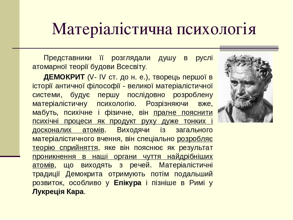 Матеріалістична психологія Представники її розглядали душу в руслі атомарної теорії будови Всесвіту. ДЕМОКРИТ (V- IV ст. до н. е.), творець першої ...