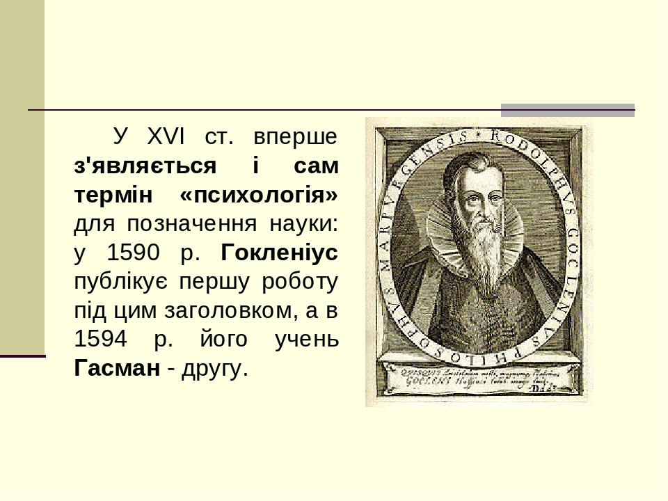У XVI ст. вперше з'являється і сам термін «психологія» для позначення науки: у 1590 р. Гокленіус публікує першу роботу під цим заголовком, а в 1594...
