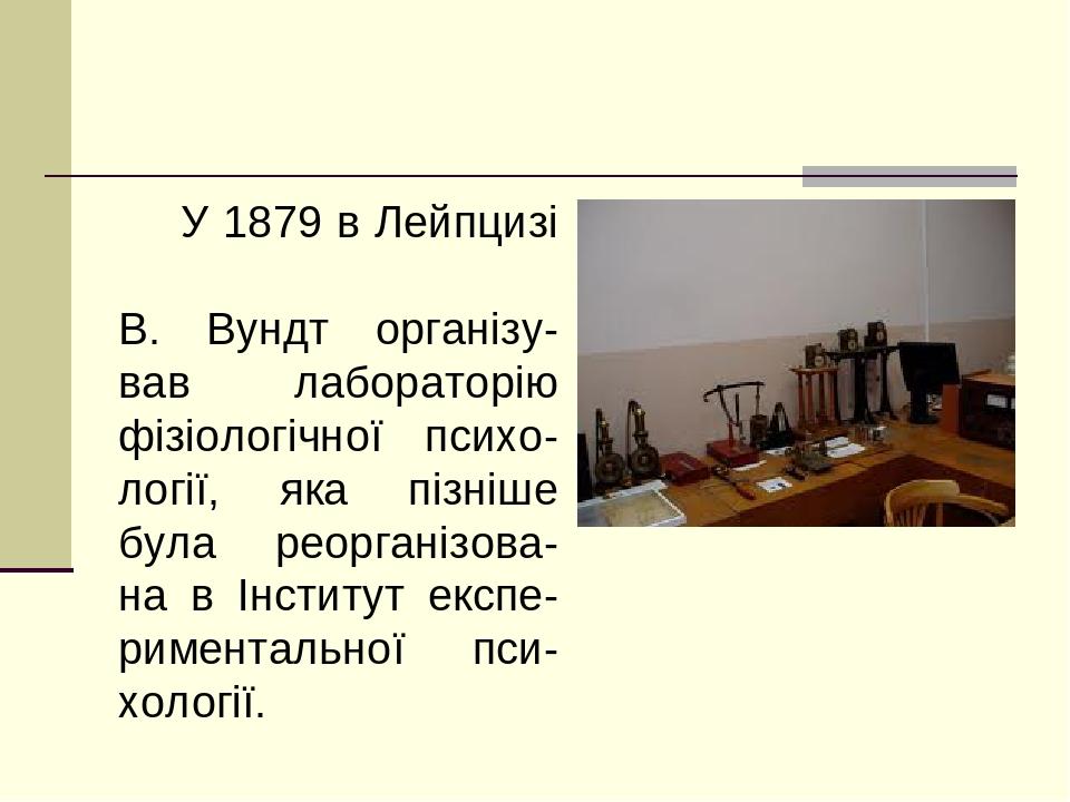 У 1879 в Лейпцизі В. Вундт організу-вав лабораторію фізіологічної психо-логії, яка пізніше була реорганізова-на в Інститут експе-риментальної пси-х...